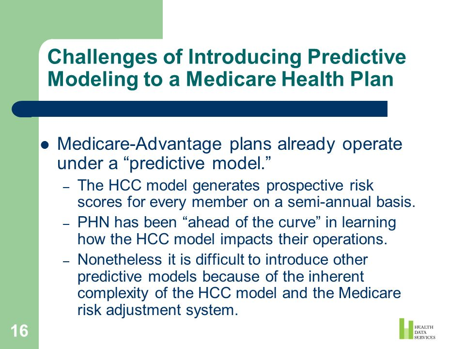 16 Challenges of Introducing Predictive Modeling to a Medicare Health Plan Medicare-Advantage plans already operate under a predictive model. – The HC