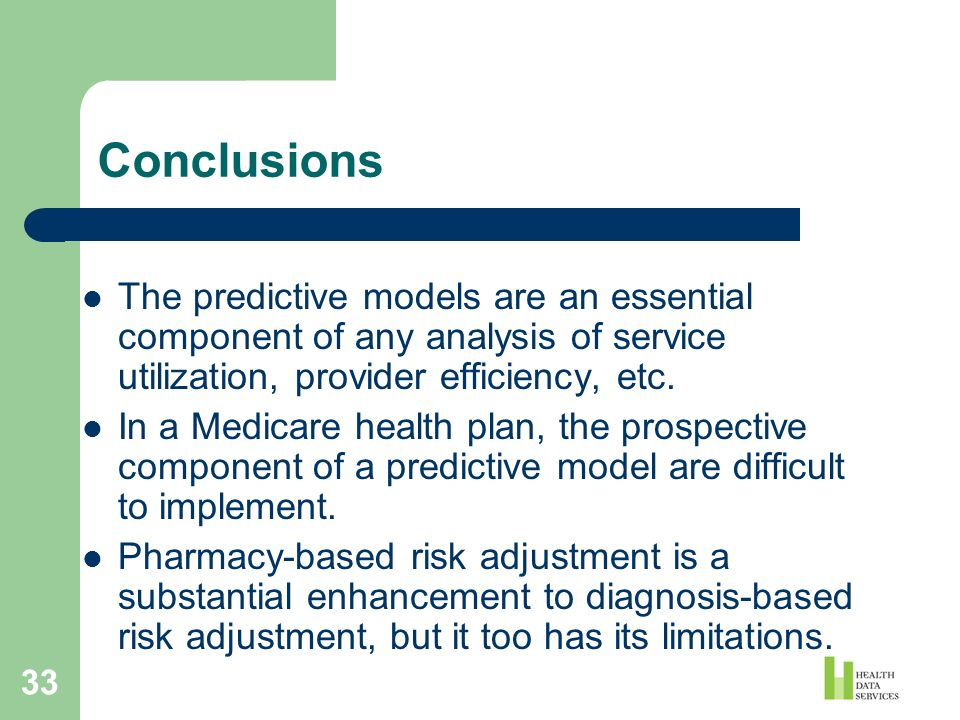 33 Conclusions The predictive models are an essential component of any analysis of service utilization, provider efficiency, etc. In a Medicare health