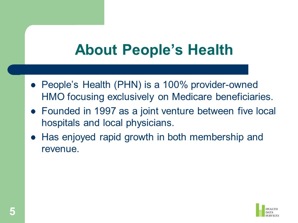 5 About Peoples Health Peoples Health (PHN) is a 100% provider-owned HMO focusing exclusively on Medicare beneficiaries. Founded in 1997 as a joint ve