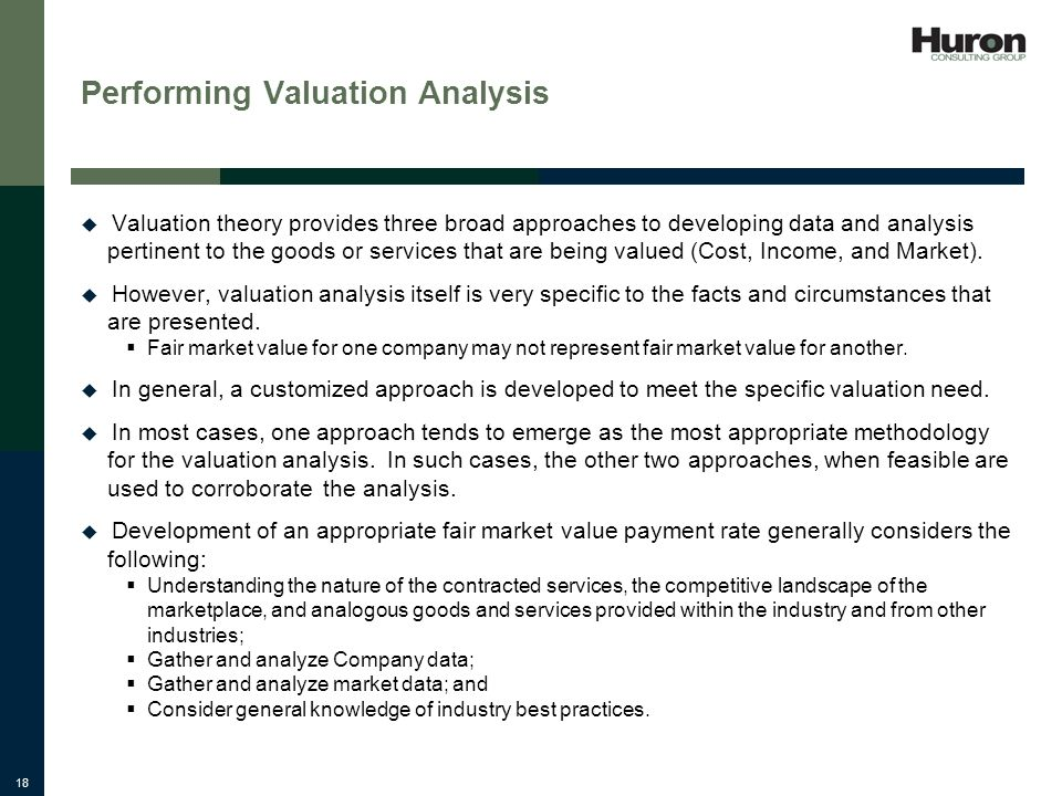 18 Performing Valuation Analysis Valuation theory provides three broad approaches to developing data and analysis pertinent to the goods or services that are being valued (Cost, Income, and Market).