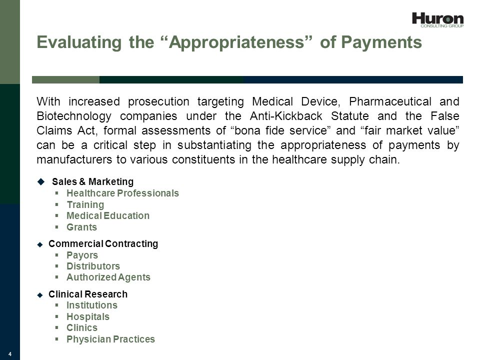 4 Evaluating the Appropriateness of Payments With increased prosecution targeting Medical Device, Pharmaceutical and Biotechnology companies under the Anti-Kickback Statute and the False Claims Act, formal assessments of bona fide service and fair market value can be a critical step in substantiating the appropriateness of payments by manufacturers to various constituents in the healthcare supply chain.