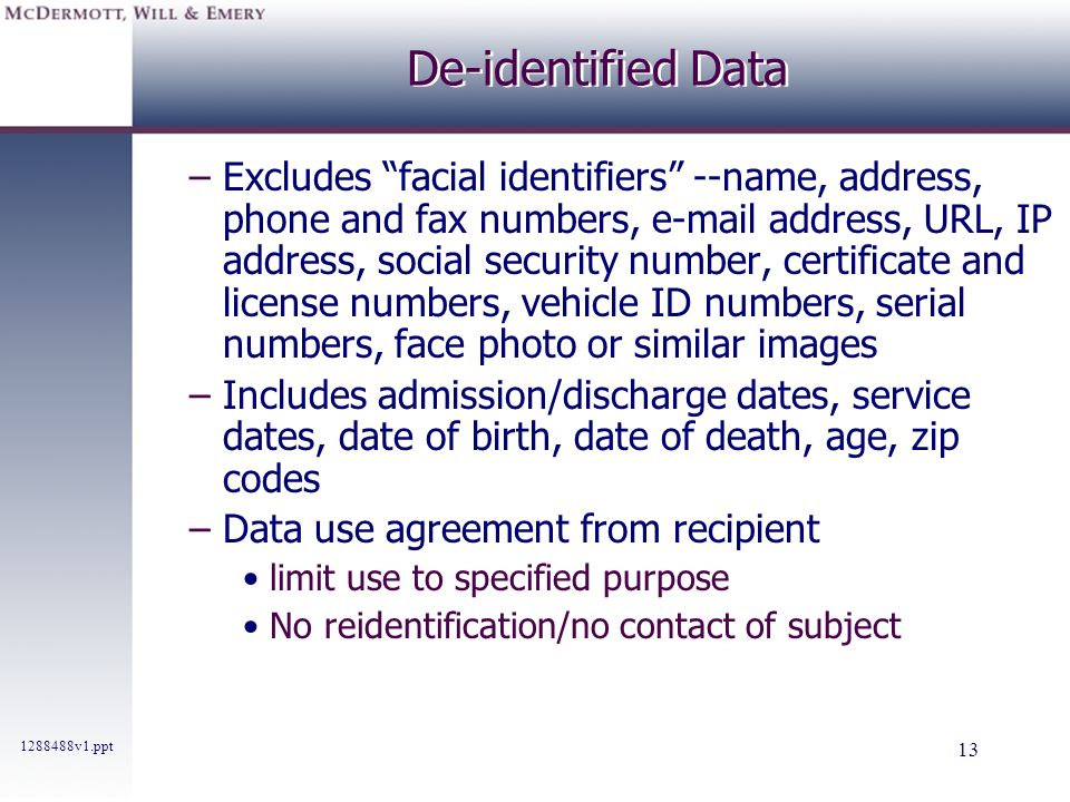 1288488v1.ppt 13 De-identified Data –Excludes facial identifiers --name, address, phone and fax numbers, e-mail address, URL, IP address, social secur