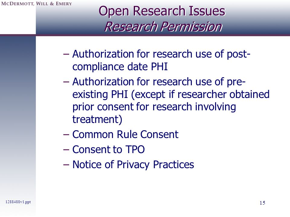 1288488v1.ppt 15 Open Research Issues Research Permission –Authorization for research use of post- compliance date PHI –Authorization for research use