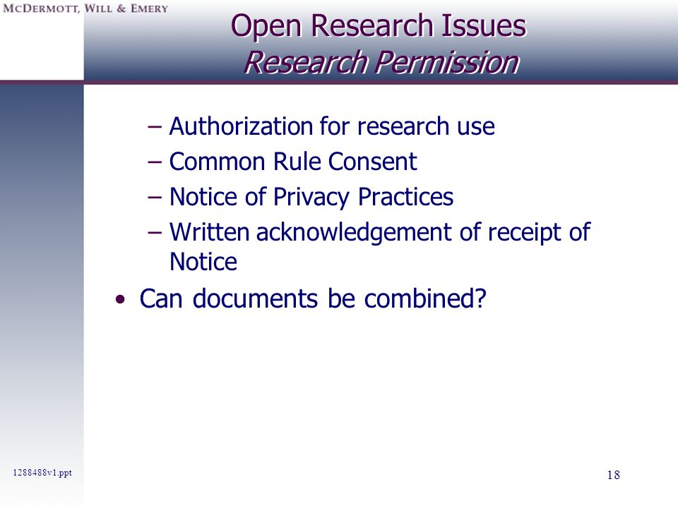 1288488v1.ppt 18 Open Research Issues Research Permission –Authorization for research use –Common Rule Consent –Notice of Privacy Practices –Written a
