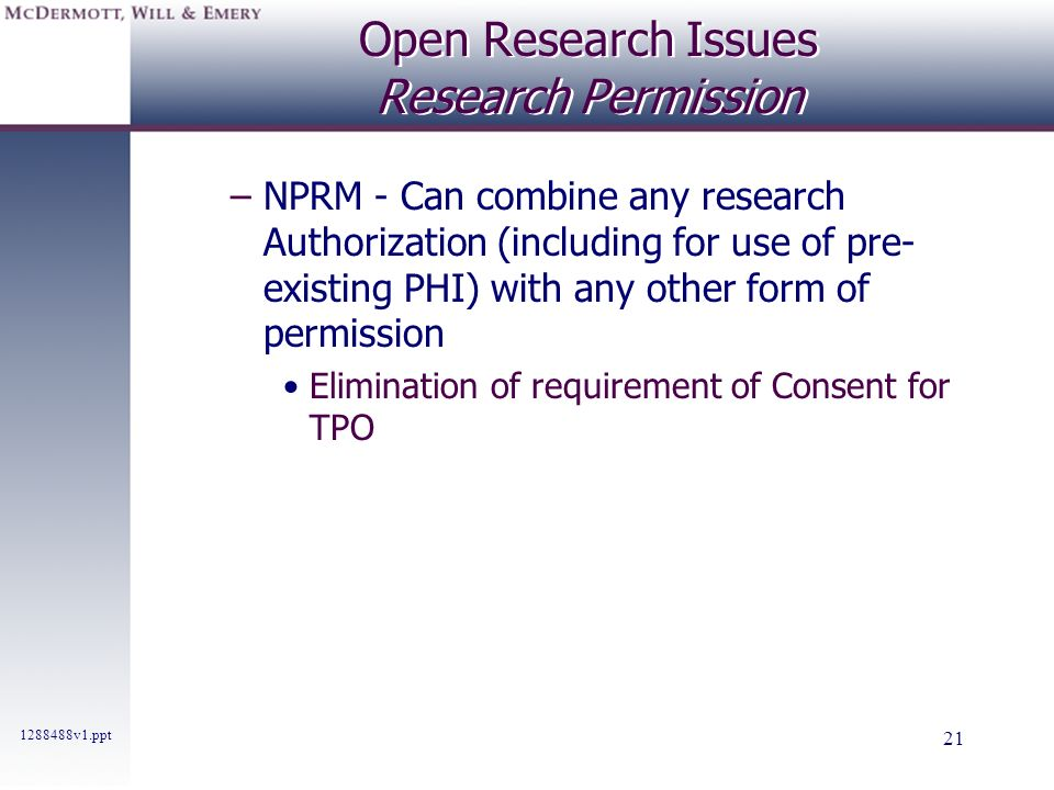 1288488v1.ppt 21 Open Research Issues Research Permission –NPRM - Can combine any research Authorization (including for use of pre- existing PHI) with