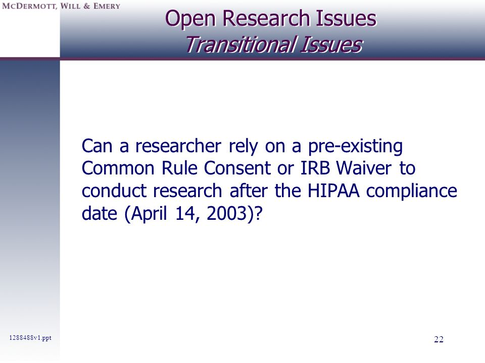 1288488v1.ppt 22 Open Research Issues Transitional Issues Can a researcher rely on a pre-existing Common Rule Consent or IRB Waiver to conduct researc