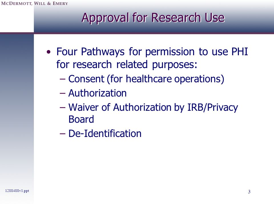 1288488v1.ppt 3 Approval for Research Use Four Pathways for permission to use PHI for research related purposes: –Consent (for healthcare operations)