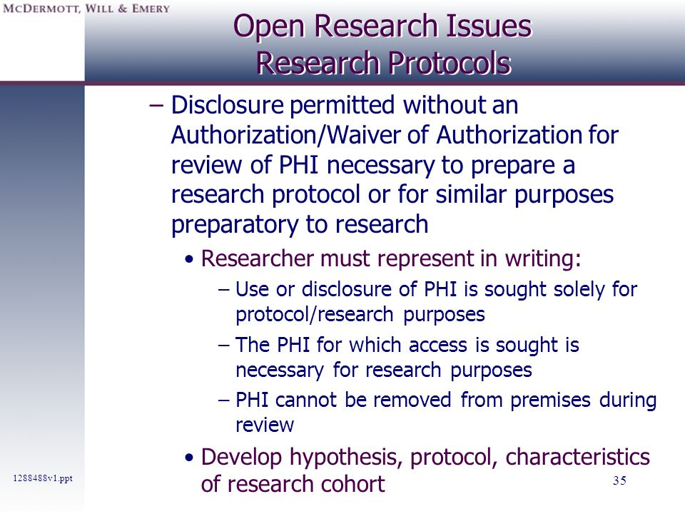 1288488v1.ppt 35 Open Research Issues Research Protocols –Disclosure permitted without an Authorization/Waiver of Authorization for review of PHI nece