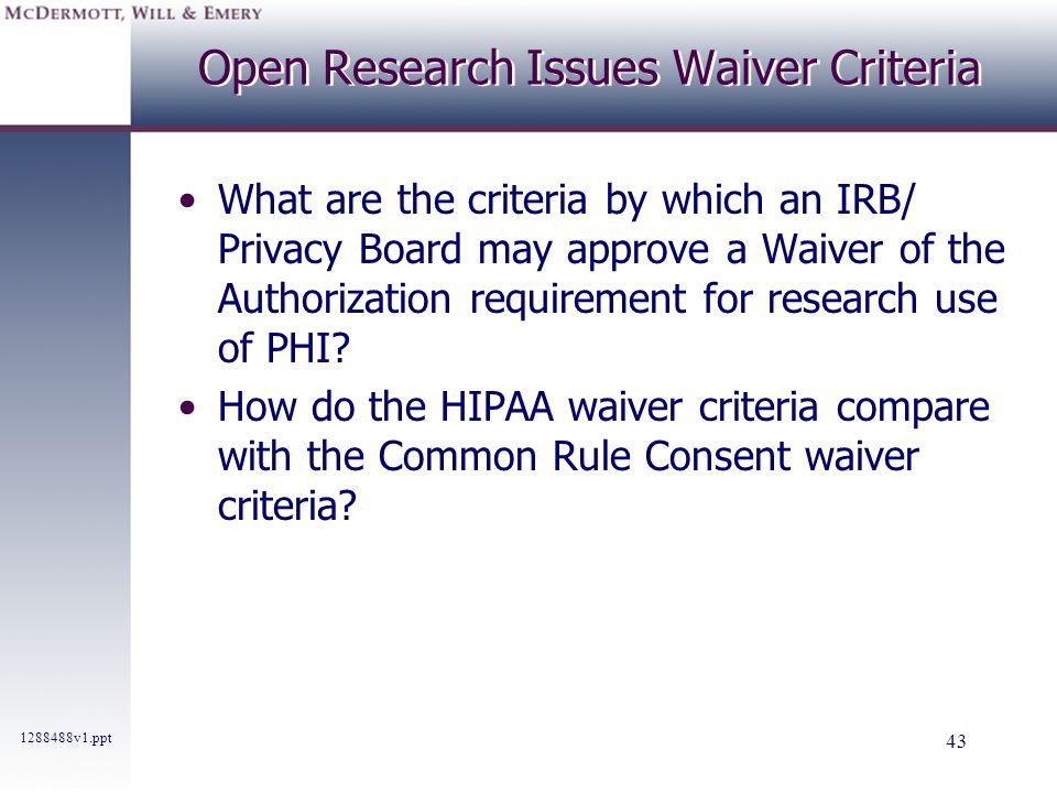 1288488v1.ppt 43 Open Research Issues Waiver Criteria What are the criteria by which an IRB/ Privacy Board may approve a Waiver of the Authorization r