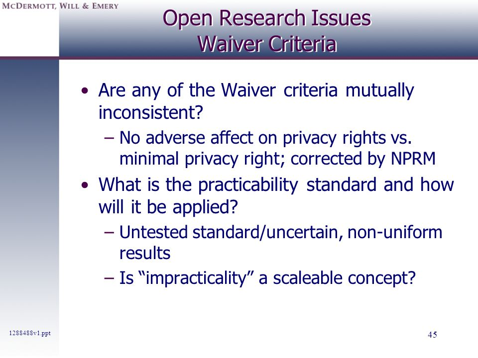 1288488v1.ppt 45 Open Research Issues Waiver Criteria Are any of the Waiver criteria mutually inconsistent? –No adverse affect on privacy rights vs. m