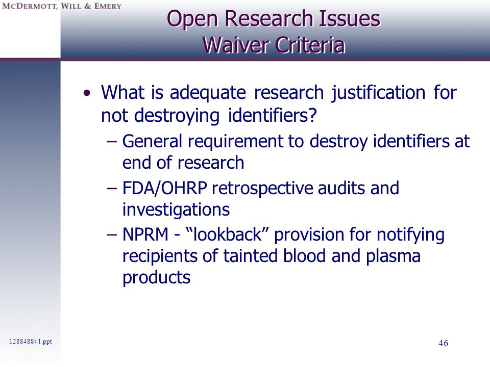 1288488v1.ppt 46 Open Research Issues Waiver Criteria What is adequate research justification for not destroying identifiers? –General requirement to