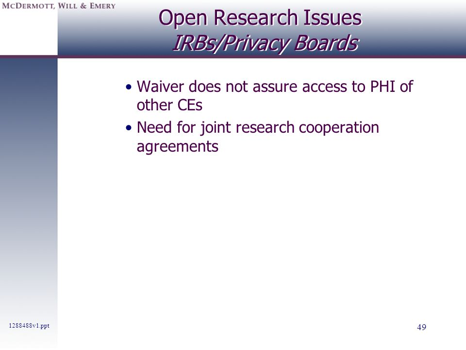 1288488v1.ppt 49 Open Research Issues IRBs/Privacy Boards Waiver does not assure access to PHI of other CEs Need for joint research cooperation agreem