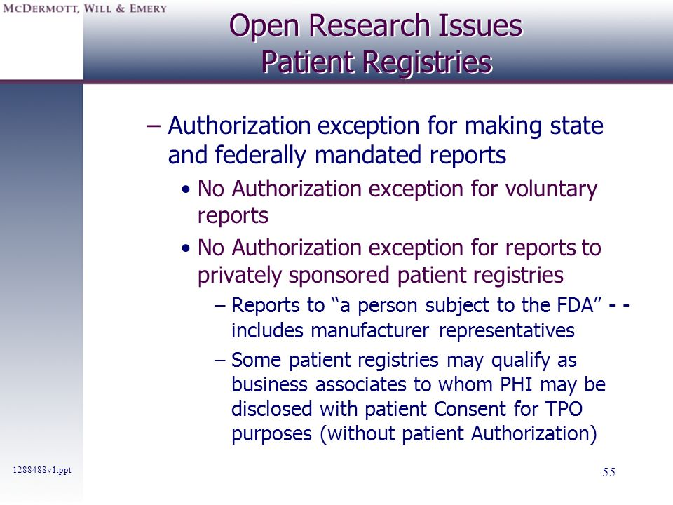 1288488v1.ppt 55 Open Research Issues Patient Registries –Authorization exception for making state and federally mandated reports No Authorization exc