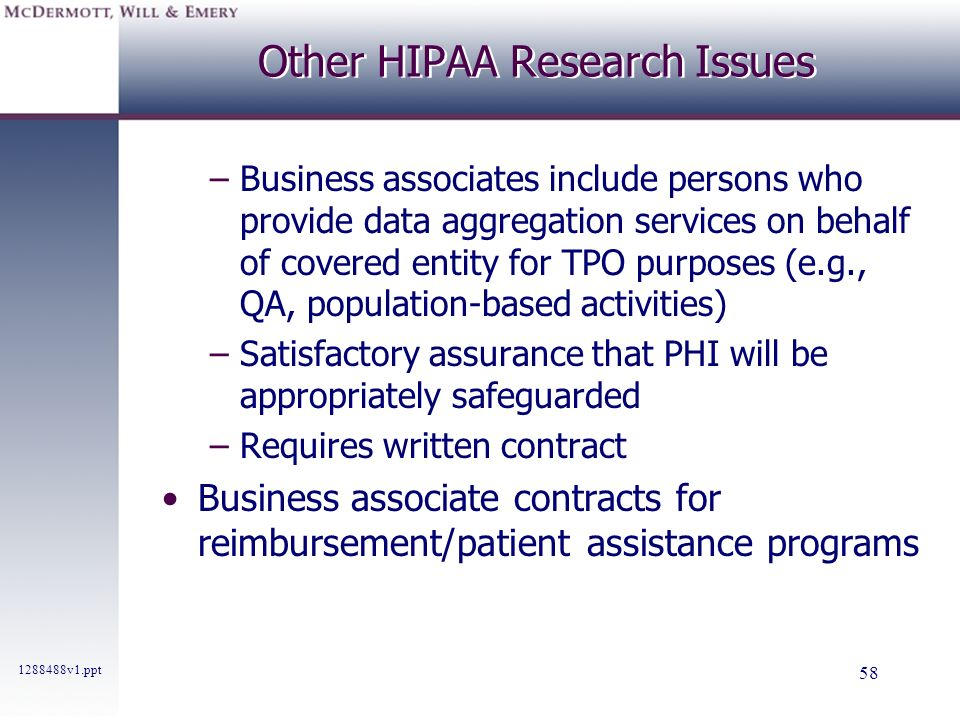 1288488v1.ppt 58 Other HIPAA Research Issues –Business associates include persons who provide data aggregation services on behalf of covered entity fo