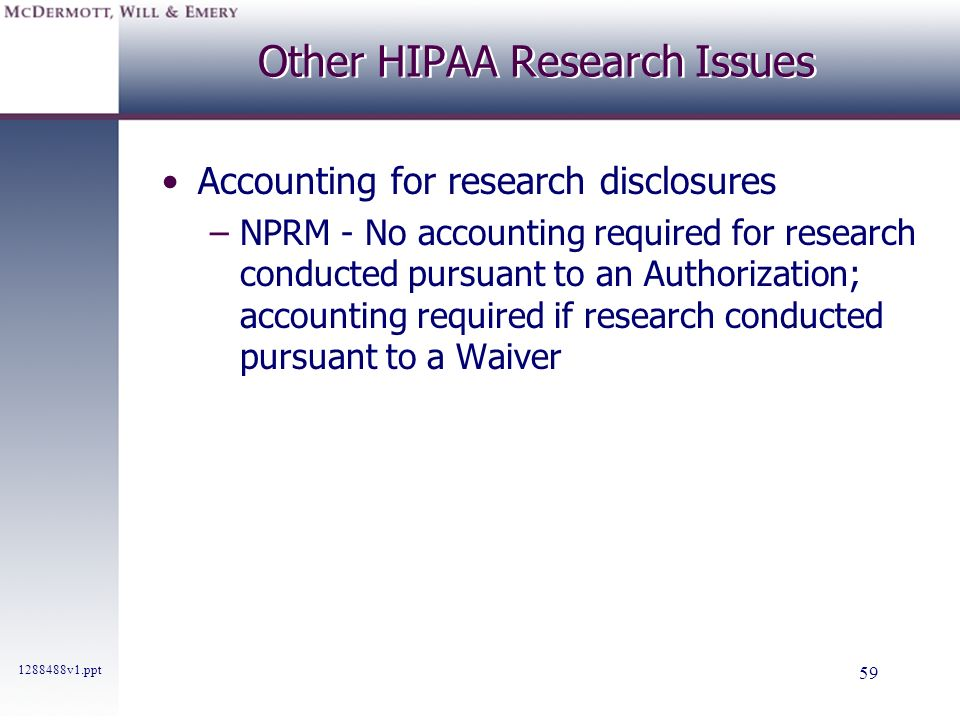 1288488v1.ppt 59 Other HIPAA Research Issues Accounting for research disclosures –NPRM - No accounting required for research conducted pursuant to an