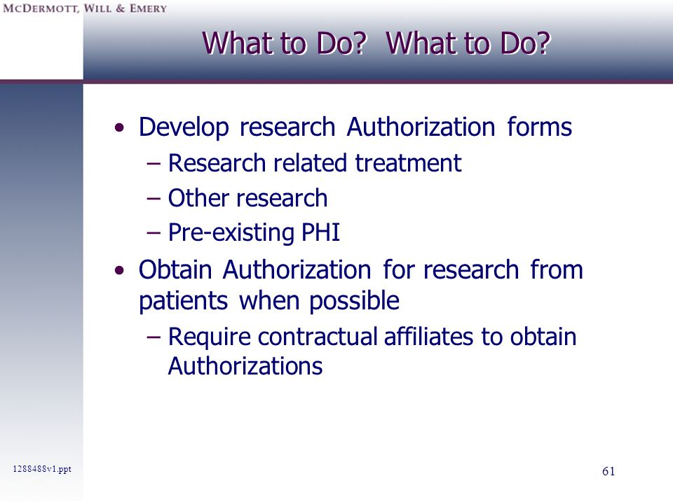 1288488v1.ppt 61 What to Do? Develop research Authorization forms –Research related treatment –Other research –Pre-existing PHI Obtain Authorization f