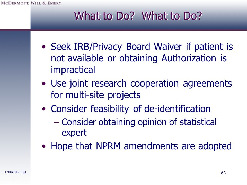 1288488v1.ppt 63 What to Do? Seek IRB/Privacy Board Waiver if patient is not available or obtaining Authorization is impractical Use joint research co