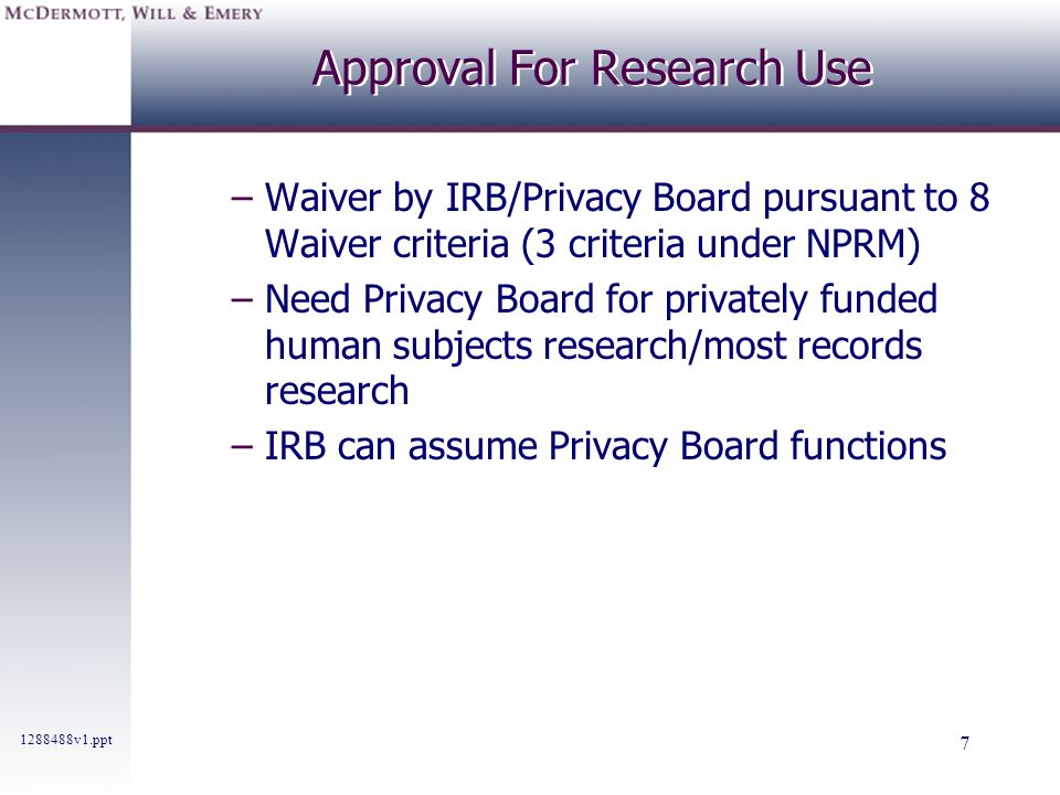 1288488v1.ppt 7 Approval For Research Use –Waiver by IRB/Privacy Board pursuant to 8 Waiver criteria (3 criteria under NPRM) –Need Privacy Board for p