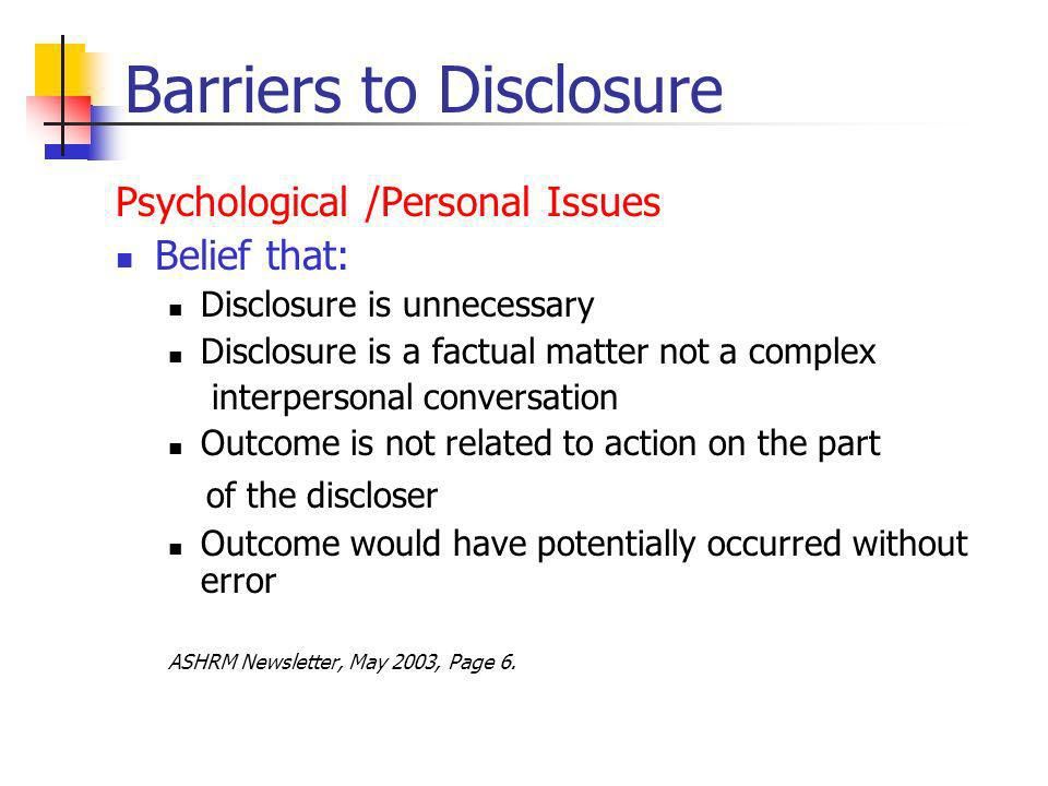 Barriers to Disclosure Psychological /Personal Issues Belief that: Disclosure is unnecessary Disclosure is a factual matter not a complex interpersonal conversation Outcome is not related to action on the part of the discloser Outcome would have potentially occurred without error ASHRM Newsletter, May 2003, Page 6.