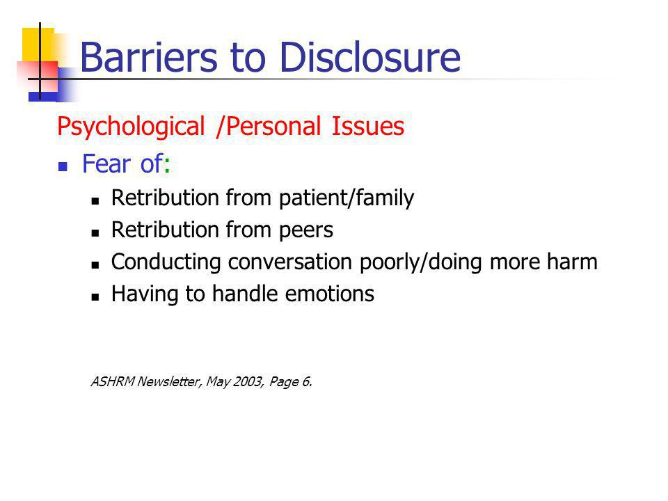 Barriers to Disclosure Psychological /Personal Issues Fear of: Retribution from patient/family Retribution from peers Conducting conversation poorly/doing more harm Having to handle emotions ASHRM Newsletter, May 2003, Page 6.
