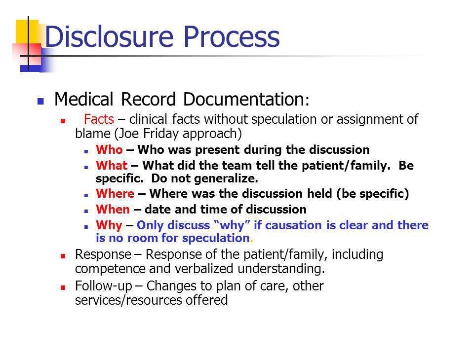 Disclosure Process Medical Record Documentation : Facts – clinical facts without speculation or assignment of blame (Joe Friday approach) Who – Who was present during the discussion What – What did the team tell the patient/family.