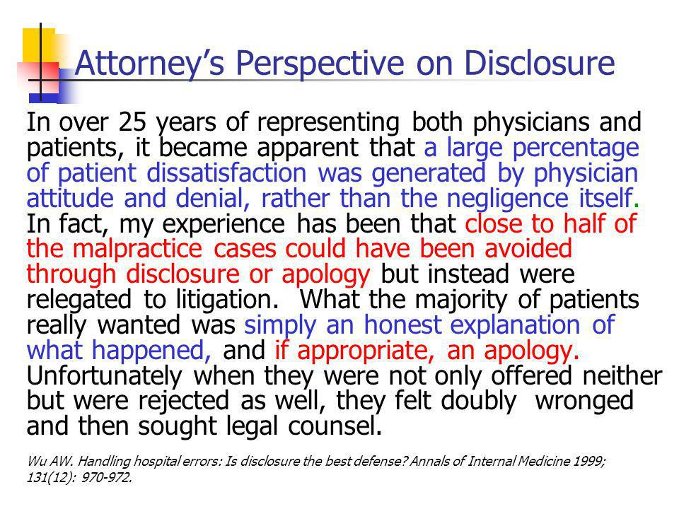 Attorneys Perspective on Disclosure In over 25 years of representing both physicians and patients, it became apparent that a large percentage of patient dissatisfaction was generated by physician attitude and denial, rather than the negligence itself.