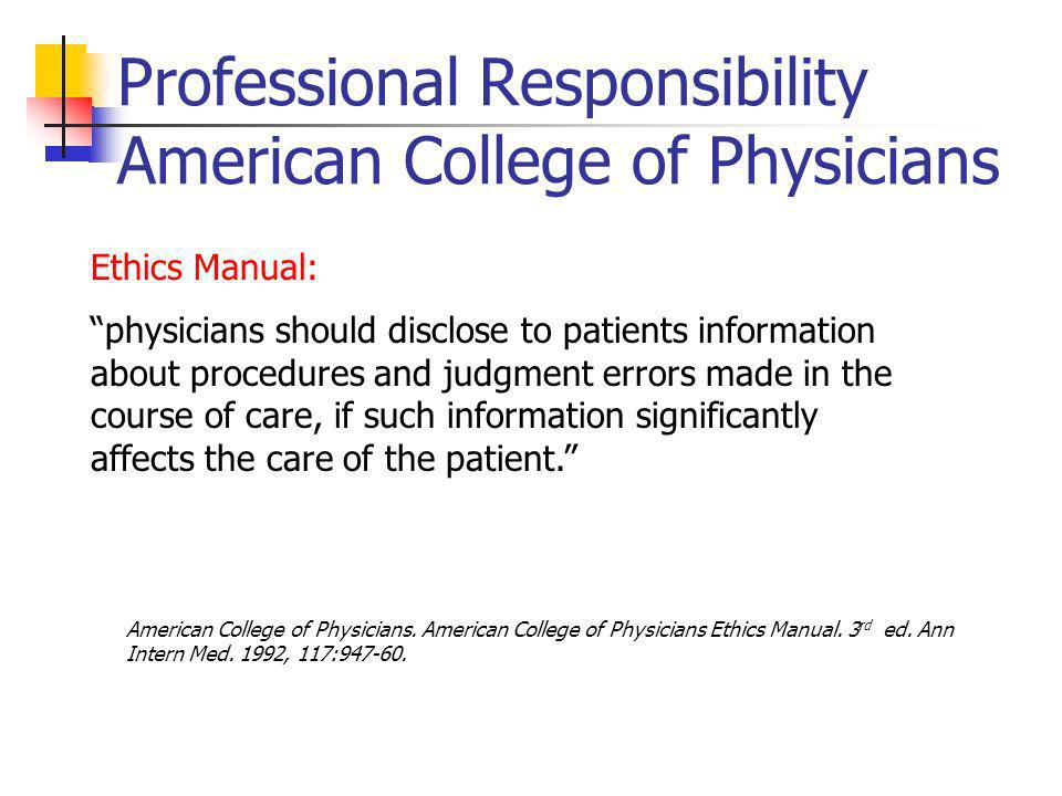 Professional Responsibility American College of Physicians Ethics Manual: physicians should disclose to patients information about procedures and judgment errors made in the course of care, if such information significantly affects the care of the patient.
