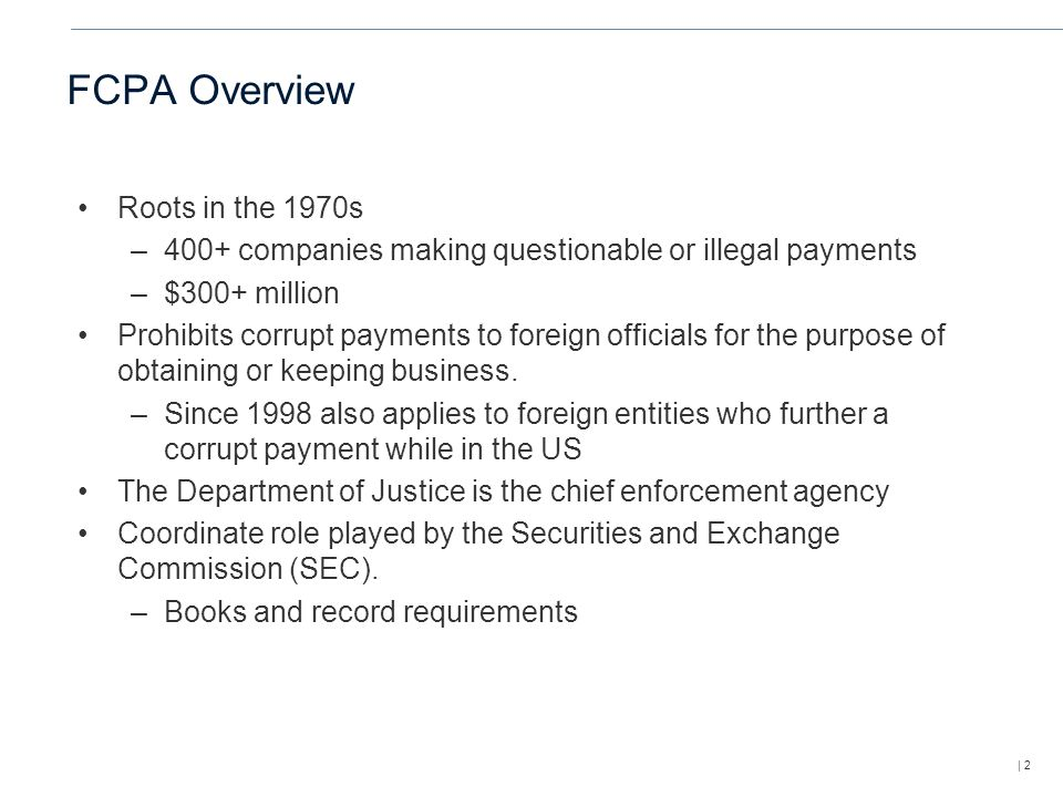 | 2 FCPA Overview Roots in the 1970s –400+ companies making questionable or illegal payments –$300+ million Prohibits corrupt payments to foreign officials for the purpose of obtaining or keeping business.