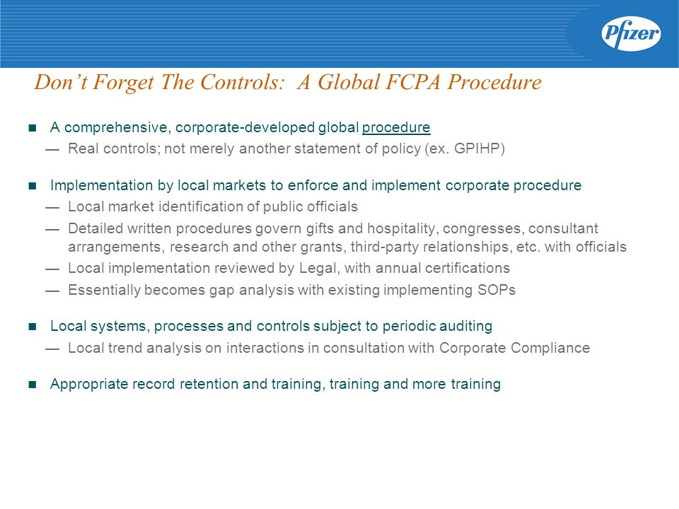 Dont Forget The Controls: A Global FCPA Procedure A comprehensive, corporate-developed global procedure Real controls; not merely another statement of policy (ex.