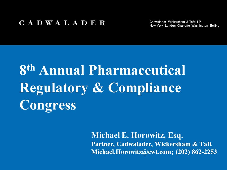 Cadwalader, Wickersham & Taft LLP New York London Charlotte Washington Beijing 8 th Annual Pharmaceutical Regulatory & Compliance Congress Michael E.