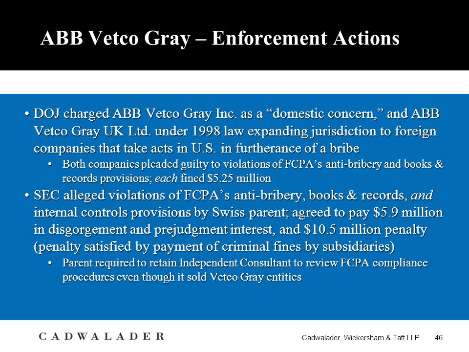 Cadwalader, Wickersham & Taft LLP 46 ABB Vetco Gray – Enforcement Actions DOJ charged ABB Vetco Gray Inc.