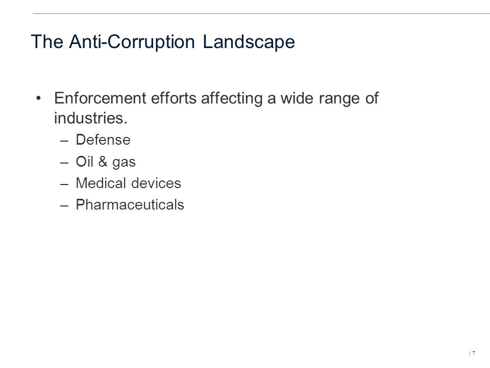 | 7 The Anti-Corruption Landscape Enforcement efforts affecting a wide range of industries.