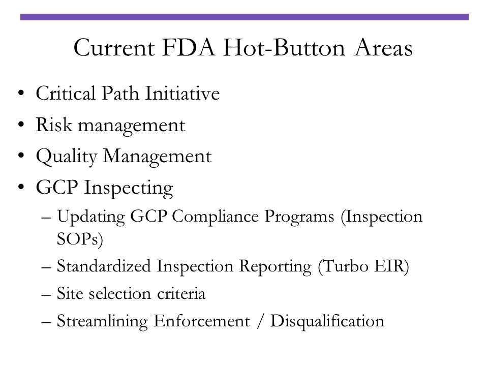 Current FDA Hot-Button Areas Critical Path Initiative Risk management Quality Management GCP Inspecting –Updating GCP Compliance Programs (Inspection