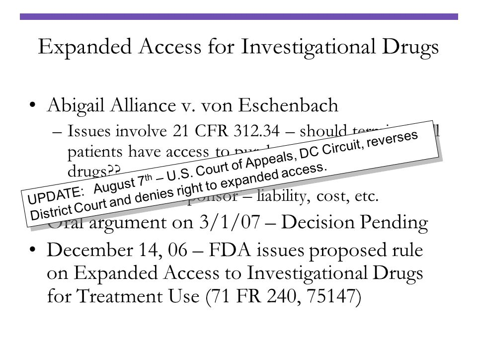 Expanded Access for Investigational Drugs Abigail Alliance v. von Eschenbach –Issues involve 21 CFR 312.34 – should terminally ill patients have acces