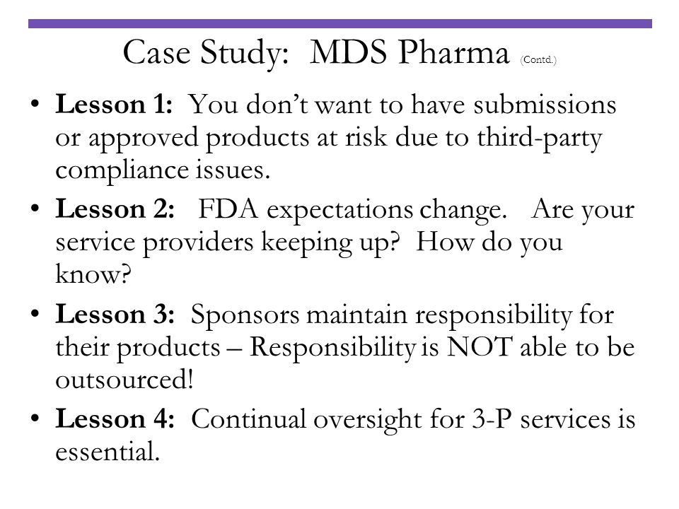 Case Study: MDS Pharma (Contd.) Lesson 1: You dont want to have submissions or approved products at risk due to third-party compliance issues. Lesson