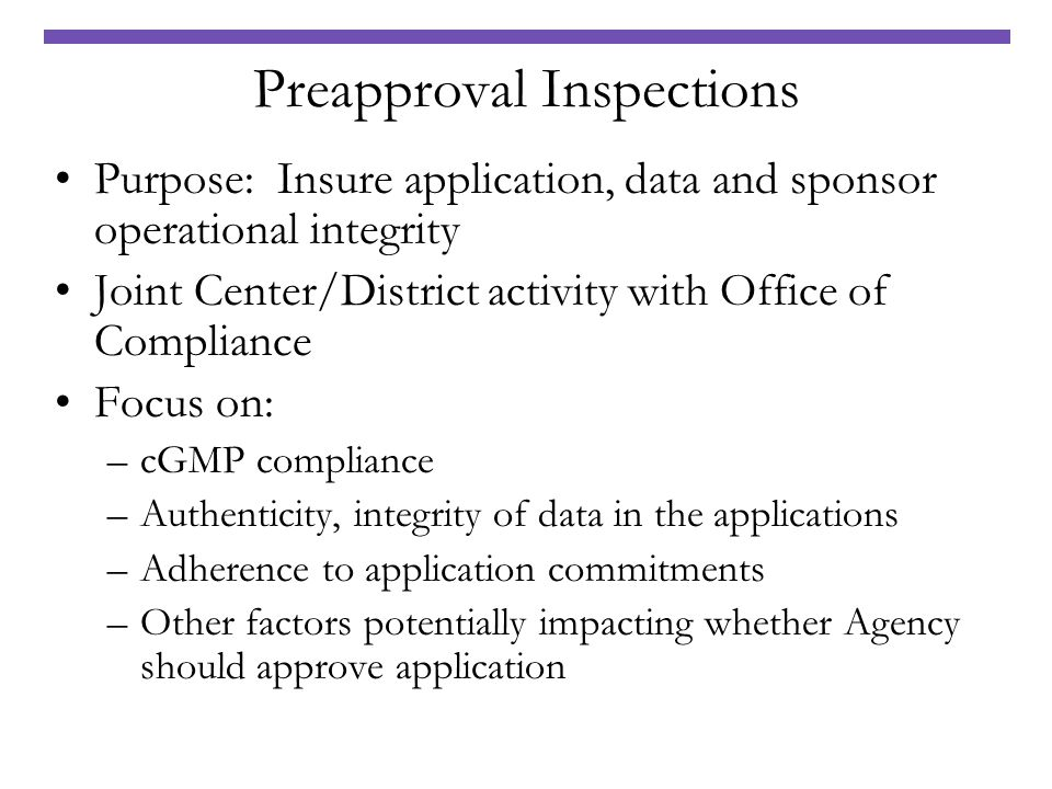 Preapproval Inspections Purpose: Insure application, data and sponsor operational integrity Joint Center/District activity with Office of Compliance F