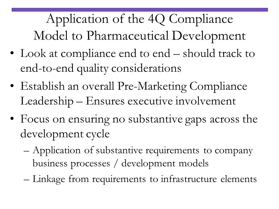 Application of the 4Q Compliance Model to Pharmaceutical Development Look at compliance end to end – should track to end-to-end quality considerations