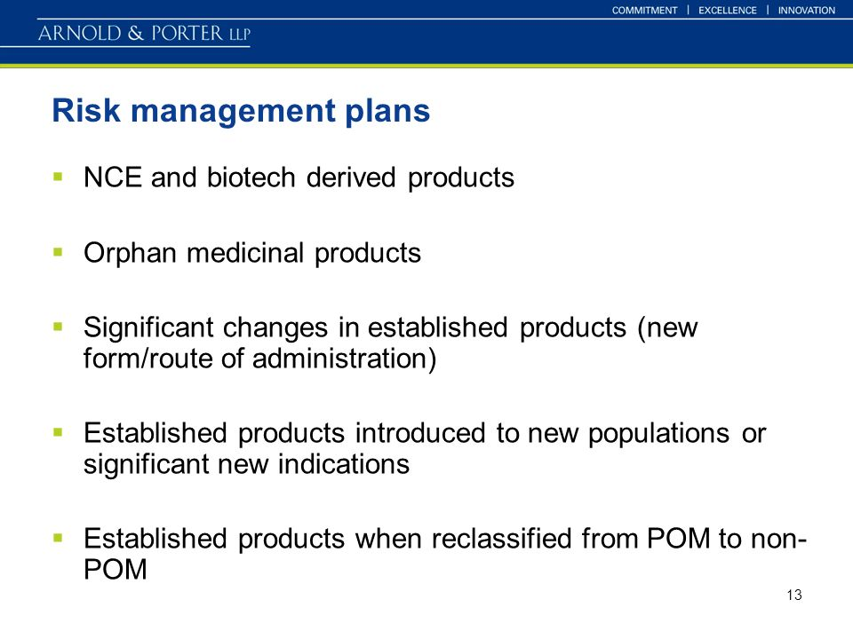 13 Risk management plans NCE and biotech derived products Orphan medicinal products Significant changes in established products (new form/route of administration) Established products introduced to new populations or significant new indications Established products when reclassified from POM to non- POM