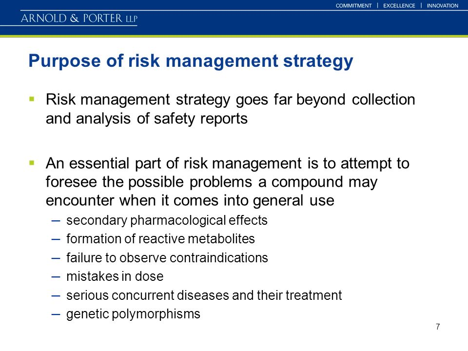 7 Purpose of risk management strategy Risk management strategy goes far beyond collection and analysis of safety reports An essential part of risk management is to attempt to foresee the possible problems a compound may encounter when it comes into general use – secondary pharmacological effects – formation of reactive metabolites – failure to observe contraindications – mistakes in dose – serious concurrent diseases and their treatment – genetic polymorphisms
