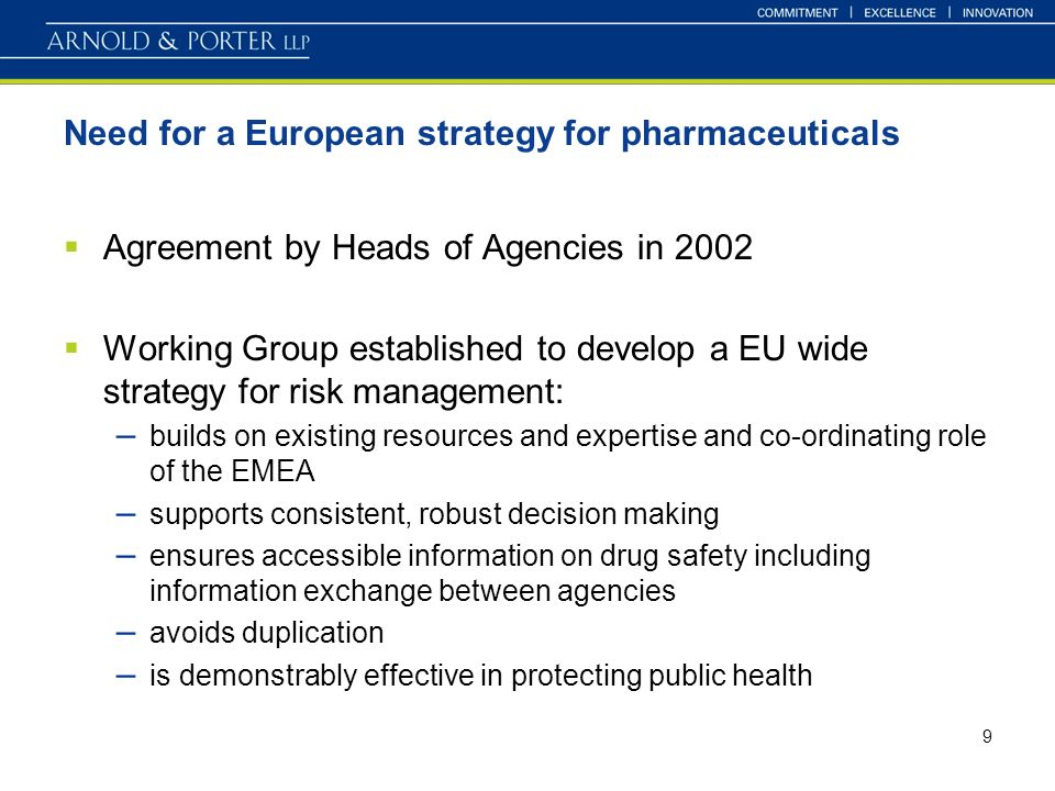9 Need for a European strategy for pharmaceuticals Agreement by Heads of Agencies in 2002 Working Group established to develop a EU wide strategy for risk management: – builds on existing resources and expertise and co-ordinating role of the EMEA – supports consistent, robust decision making – ensures accessible information on drug safety including information exchange between agencies – avoids duplication – is demonstrably effective in protecting public health
