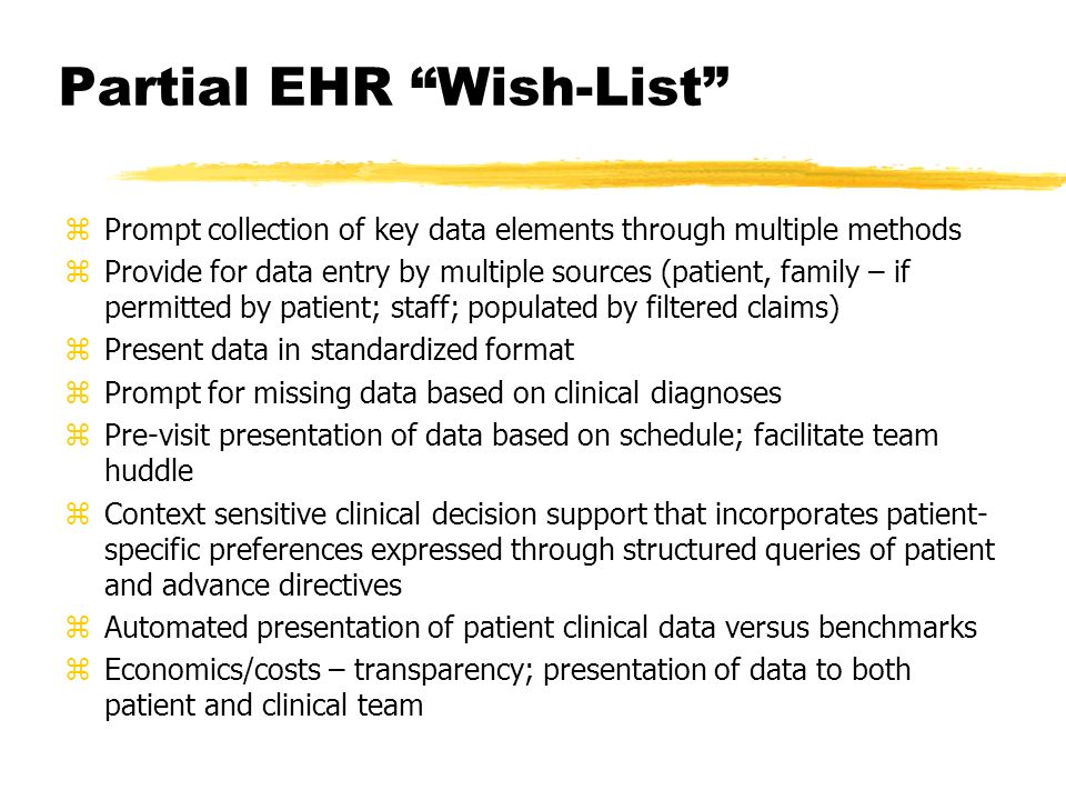 Partial EHR Wish-List zPrompt collection of key data elements through multiple methods zProvide for data entry by multiple sources (patient, family – if permitted by patient; staff; populated by filtered claims) zPresent data in standardized format zPrompt for missing data based on clinical diagnoses zPre-visit presentation of data based on schedule; facilitate team huddle zContext sensitive clinical decision support that incorporates patient- specific preferences expressed through structured queries of patient and advance directives zAutomated presentation of patient clinical data versus benchmarks zEconomics/costs – transparency; presentation of data to both patient and clinical team