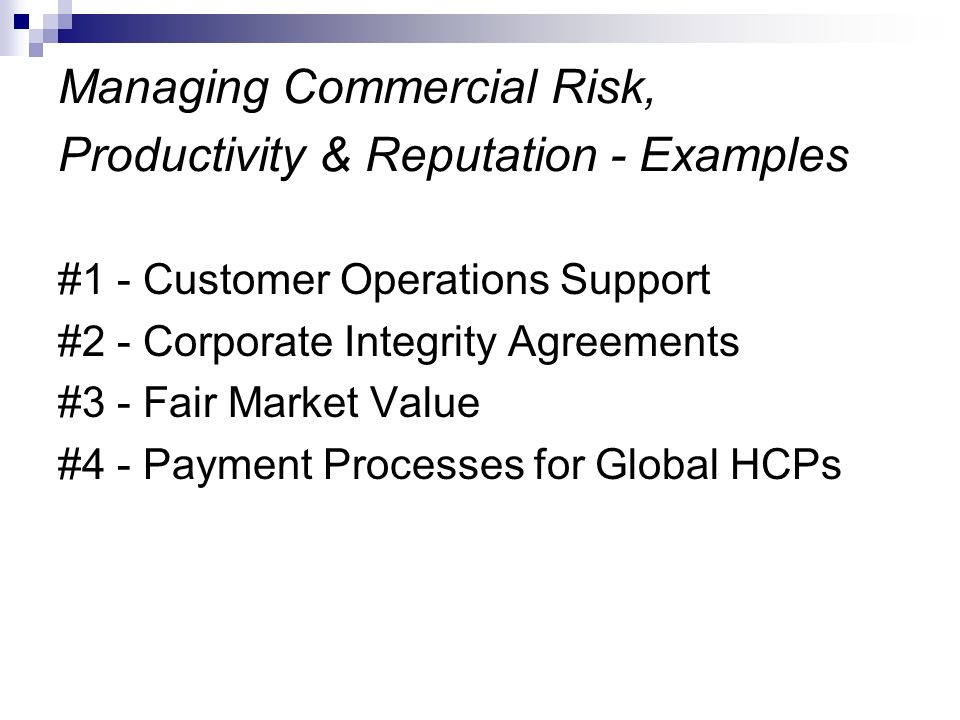 Managing Commercial Risk, Productivity & Reputation - Examples #1 - Customer Operations Support #2 - Corporate Integrity Agreements #3 - Fair Market V
