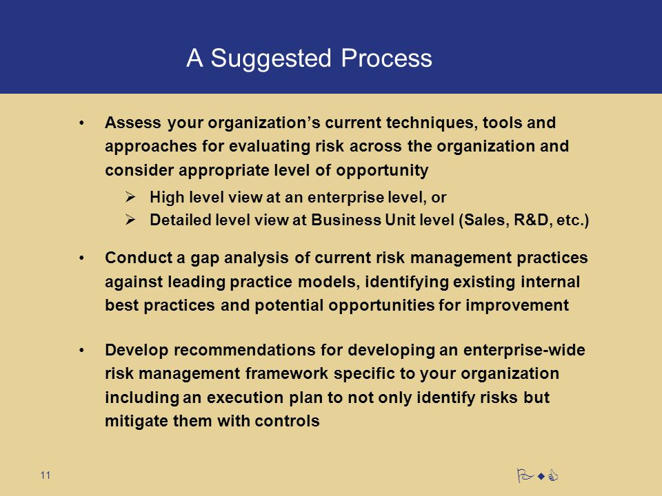 11 PwC A Suggested Process Assess your organizations current techniques, tools and approaches for evaluating risk across the organization and consider appropriate level of opportunity High level view at an enterprise level, or Detailed level view at Business Unit level (Sales, R&D, etc.) Conduct a gap analysis of current risk management practices against leading practice models, identifying existing internal best practices and potential opportunities for improvement Develop recommendations for developing an enterprise-wide risk management framework specific to your organization including an execution plan to not only identify risks but mitigate them with controls