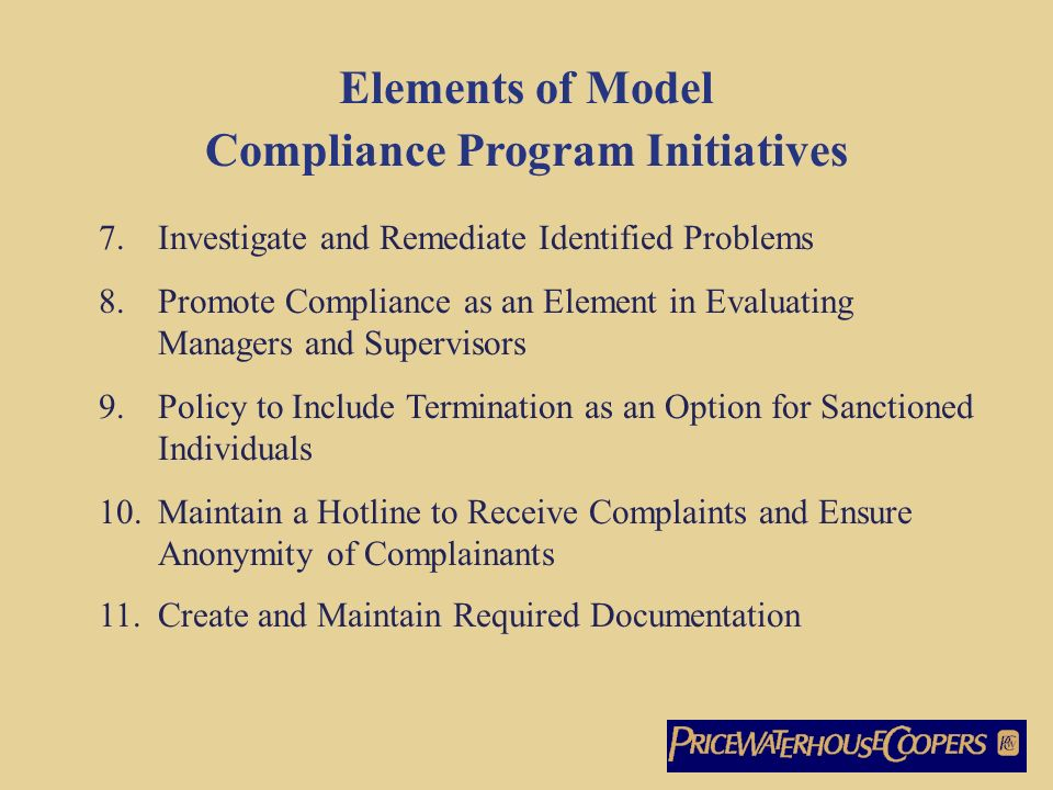 Elements of Model Compliance Program Initiatives 7.Investigate and Remediate Identified Problems 8.Promote Compliance as an Element in Evaluating Managers and Supervisors 9.Policy to Include Termination as an Option for Sanctioned Individuals 10.Maintain a Hotline to Receive Complaints and Ensure Anonymity of Complainants 11.Create and Maintain Required Documentation