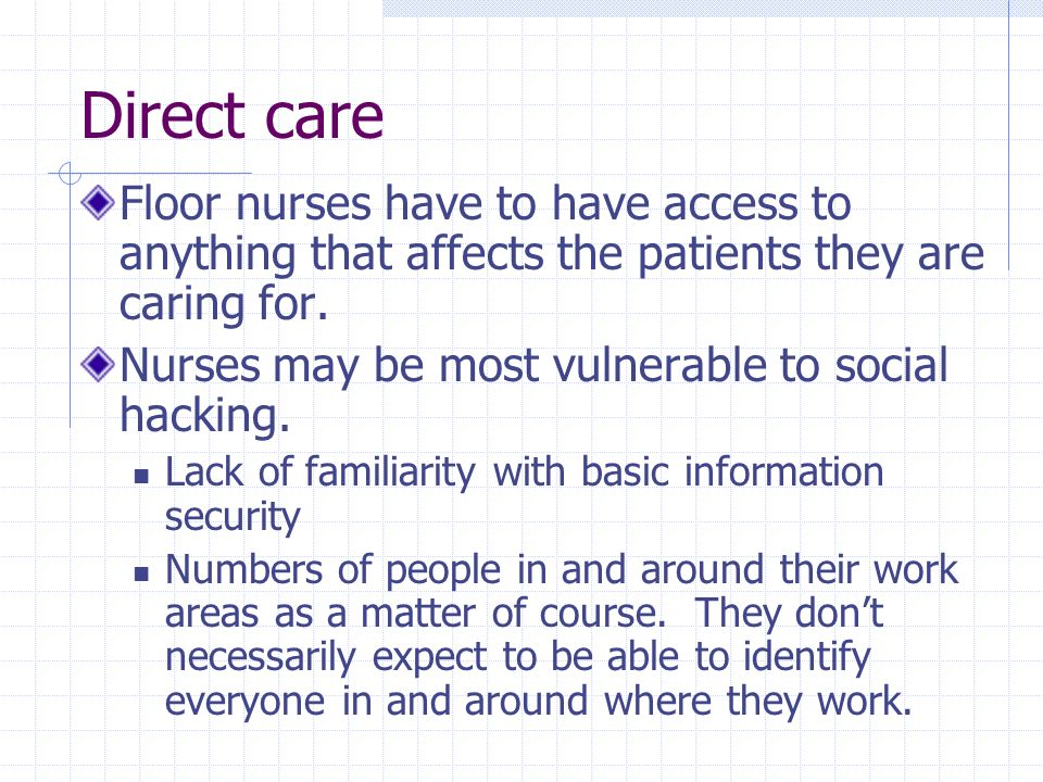 Direct care Floor nurses have to have access to anything that affects the patients they are caring for. Nurses may be most vulnerable to social hackin