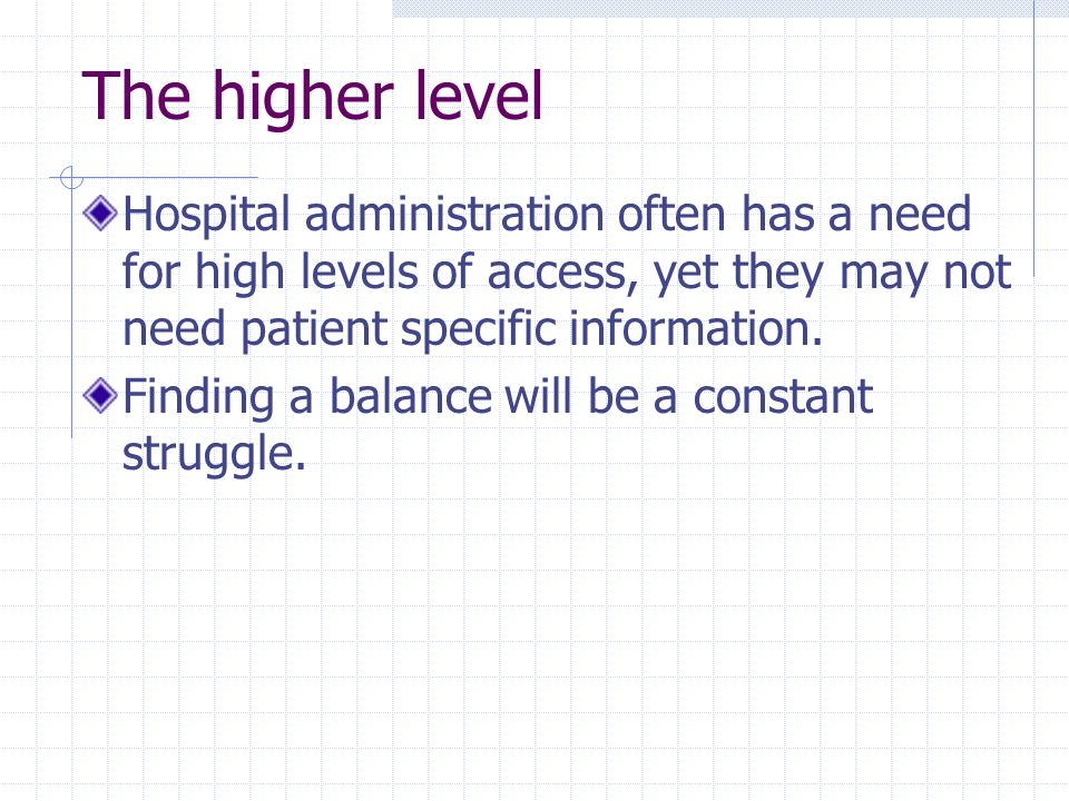 The higher level Hospital administration often has a need for high levels of access, yet they may not need patient specific information. Finding a bal