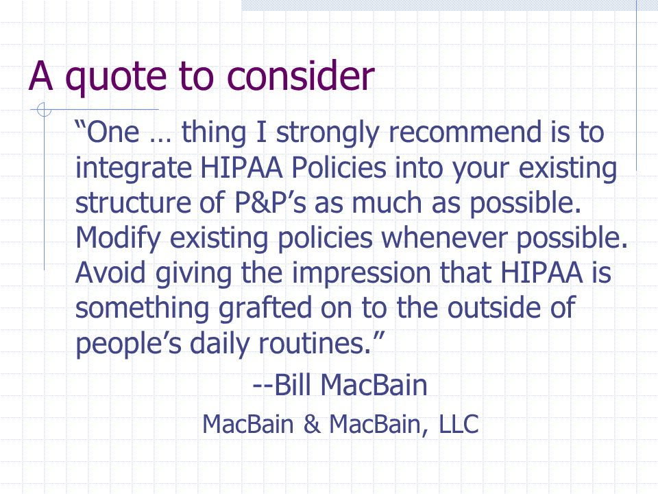 A quote to consider One … thing I strongly recommend is to integrate HIPAA Policies into your existing structure of P&Ps as much as possible. Modify e