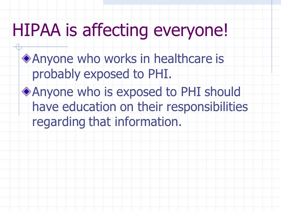 HIPAA is affecting everyone! Anyone who works in healthcare is probably exposed to PHI. Anyone who is exposed to PHI should have education on their re