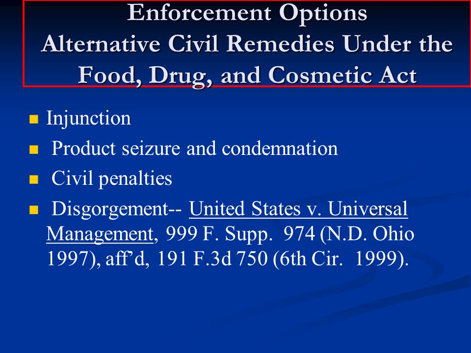 Enforcement Options Alternative Civil Remedies Under the Food, Drug, and Cosmetic Act Injunction Product seizure and condemnation Civil penalties Disgorgement-- United States v.