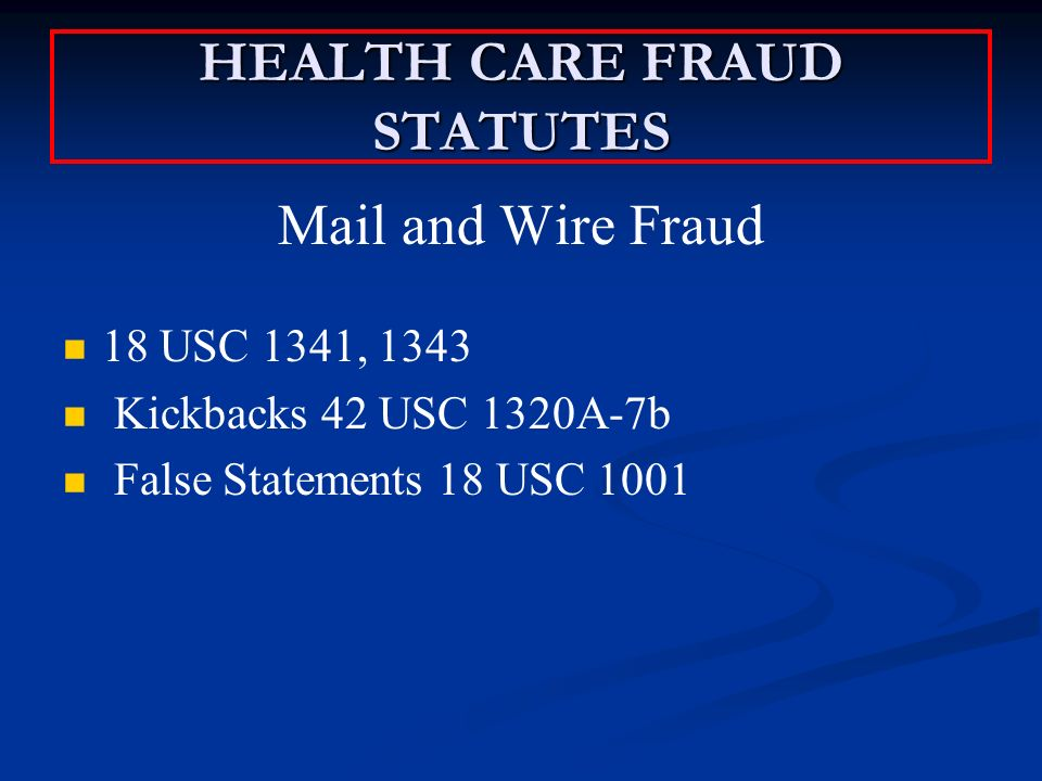 HEALTH CARE FRAUD STATUTES Mail and Wire Fraud 18 USC 1341, 1343 Kickbacks 42 USC 1320A-7b False Statements 18 USC 1001